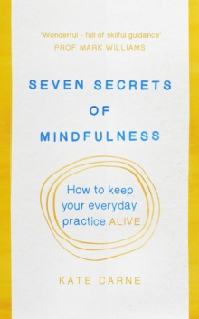 Seven Secrets of Mindfulness : How to Keep Your Everyday Practice Alive, Paperback