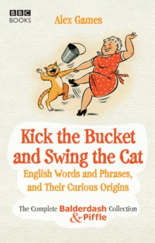"Kick the Bucket and Swing the Cat : The Complete ""Balderdash & Piffle"" Collection of English Words, and Their Curious Origins, Paperback Book"