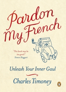 Pardon My French : Unleash Your Inner Gaul, Paperback