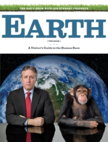 The Daily Show & Jon Stewart Present EARTH (The Book) : A Visitor's Guide to the Human Race, Hardback