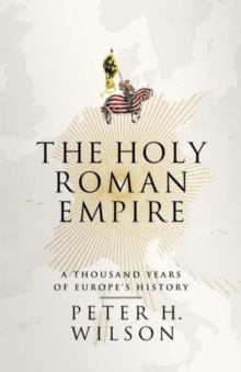 The Holy Roman Empire: A Thousand Years Of Europe's History, Hardback Book