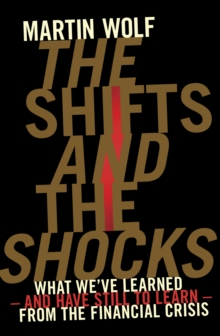 The Shifts and the Shocks : What We've Learned - and Have Still to Learn - from the Financial Crisis, Hardback