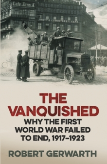 The Vanquished : Why the First World War Failed to End, 1917-1923, Hardback
