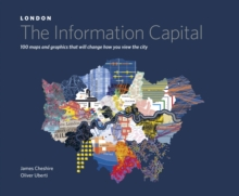 London: the Information Capital : 100 Maps and Graphics That Will Change How You View the City, Hardback