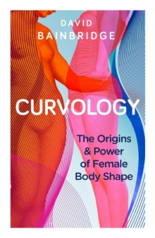 Curvology : The Origins and Power of Female Body Shape, Paperback Book