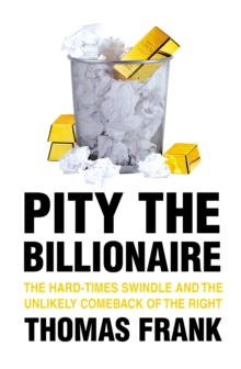 Pity the Billionaire : The Hard Times Swindle and the Unlikely Comeback of the Right, Paperback