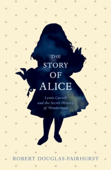 The Story of Alice : Lewis Carroll and the Secret History of  Wonderland, Hardback
