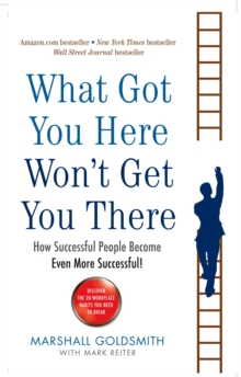 What Got You Here Won't Get You There : How Successful People Become Even More Successful, Paperback