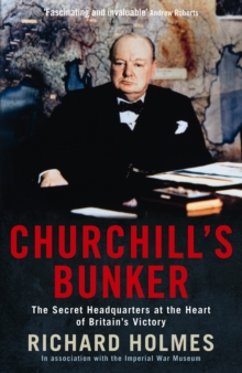 Churchill's Bunker : The Secret Headquarters at the Heart of Britain's Victory, Paperback