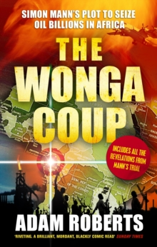 The Wonga Coup : Simon Mann's Plot to Seize Oil Billions in Africa, Paperback