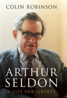 Arthur Seldon : A Life for Liberty, Hardback Book