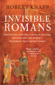 Invisible Romans : Prostitutes, Outlaws, Slaves, Gladiators, Ordinary Men and Women... the Romans That History Forgot, Paperback Book