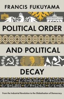Political Order and Political Decay : From the Industrial Revolution to the Globalisation of Democracy, Hardback