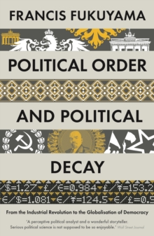 Political Order and Political Decay : From the Industrial Revolution to the Globalisation of Democracy, Paperback