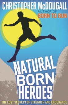 Natural Born Heroes : The Lost Secrets of Strength and Endurance, Paperback