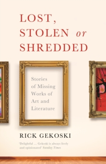 Lost, Stolen or Shredded : Stories of Missing Works of Art and Literature, Paperback Book