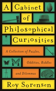 A Cabinet of Philosophical Curiosities : A Collection of Puzzles, Oddities, Riddles and Dilemmas, Hardback