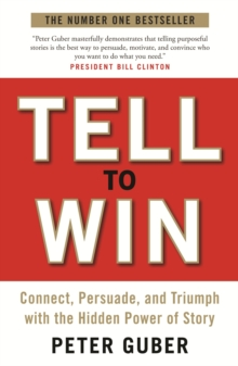 Tell to Win : Connect, Persuade and Triumph with the Hidden Power of Story, Paperback Book
