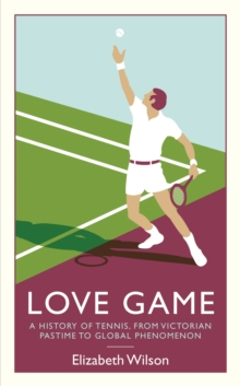 Love Game : A History of Tennis, from Victorian Pastime to Global Phenomenon, Paperback