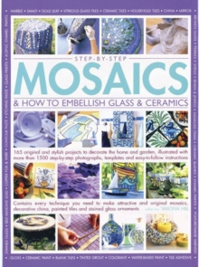 Step-by-step mosaics & how to embellish glass & ceramics : 165 Original and Stylish Projects to Decorate the Home and Garden, Illustrated with More Than 1500 Step-by-step Photographs, Templates and Ea, Paperback Book