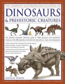 The Complete Illustrated Encyclopedia of Dinosaurs & Prehistoric Creatures : The Ultimate Illustrated Reference Guide to 1000 Dinosaurs and Prehistoric Creatures, with 2000 Specially Commissioned Artw, Paperback Book