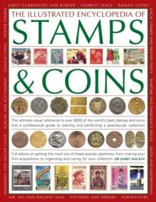 The Illustrated Encyclopedia of Stamps & Coins : The Ultimate Visual Reference to Over 6000 of the World's Best Stamps and Coins and a Professional Guide to Starting and Perfecting a Spectacular Colle, Paperback