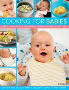 Cooking for Babies : Over 50 Nutritious, Delicious and Easy-to-prepare Recipes Kids Will Love, Paperback
