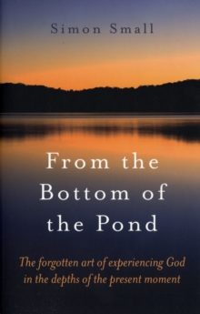 From the Bottom of the Pond : The Forgotten Art of Experiencing God in the Depths of the Present Moment, Paperback