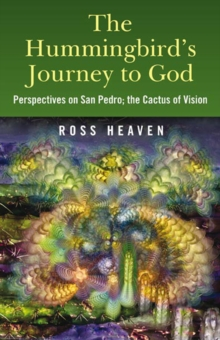 The Hummingbird's Journey to God : Perspectives on San Pedro -  the Cactus of Vision, Paperback