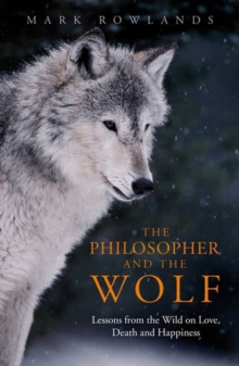 The Philosopher and the Wolf : Lessons from the Wild on Love, Death and Happiness, Paperback