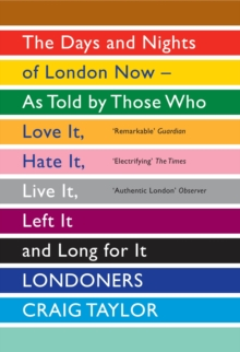 Londoners : The Days and Nights of London Now - as Told by Those Who Love it, Hate it, Live it, Left it and Long for it, Paperback