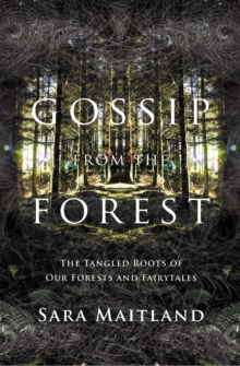 Gossip from the Forest : The Tangled Roots of Our Forests and Fairytales, Hardback