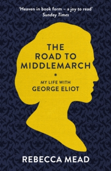 The Road to Middlemarch : My Life with George Eliot, Paperback Book