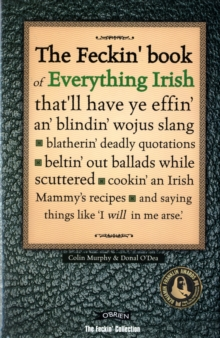 The Feckin' Book of Everything Irish : That'll Have Ye Effin' An' Blindin' Wojus Slang - Blatherin' Deadly Quotations - Beltin' Out Ballads While Scuttered - Cookin' an Irish Mammy's Recipe, Hardback