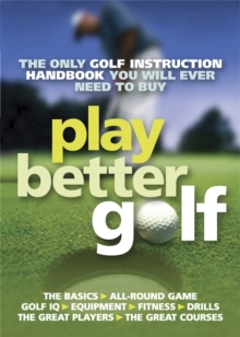 Play Better Golf : The Only Golf Instruction Manual You Will Ever Need to Buy, Paperback