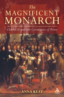 The Magnificent Monarch : Charles II and the Ceremonies of Power, Hardback Book
