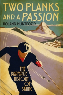Two Planks and a Passion : The Dramatic History of Skiing, Hardback