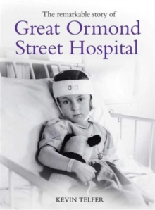 The Remarkable Story of Great Ormond St Hospital : The Child First and Always, Hardback