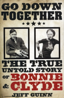Go Down Together : The True, Untold Story of Bonnie and Clyde, Paperback