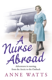 A Nurse Abroad : Adventures in Nursing, from the Arctic to the Outback, Paperback