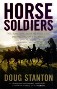 Horse Soldiers : The Extraordinary Story of a Band of Special Forces Who Rode to Victory in Afghanistan, Paperback