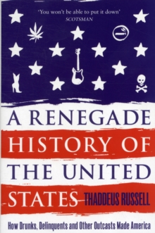 A Renegade History of the United States : How Drunks, Delinquents, and Other Outcasts Made America, Paperback Book