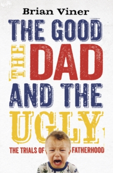 The Good, the Dad and the Ugly : The Trials of Fatherhood, Paperback