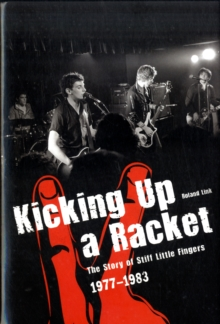 "Kicking Up A Racket : The Story of ""Stiff Little Fingers"" 1977-1983, Hardback"