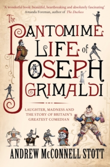 The Pantomime Life of Joseph Grimaldi : Laughter, Madness and the Story of Britain's Greatest Comedian, Paperback