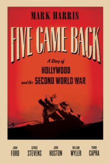 Five Came Back : A Story of Hollywood and the Second World War, Hardback