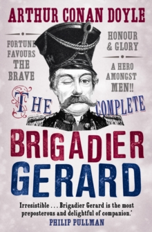 The Complete Brigadier Gerard Stories : The Adventures of Brigadier Gerard : The Exploits of Brigadier Gerard, Paperback