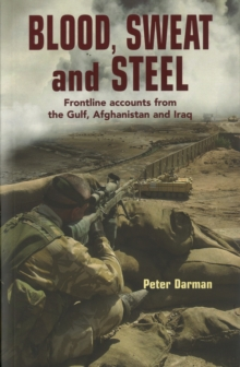 Blood, Sweat and Steel : Frontline Accounts from the Gulf, Afghanistan and Iraq, 1990-2010, Paperback Book