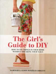 The Girl's Guide to DIY : How to Fix Things in Your Home without Breaking Your Nails, Paperback