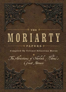 The Moriarty Papers : The Schemes and Adventures of the Great Nemesis of Sherlock Holmes, Hardback Book